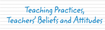 Teaching Practices, Teacher's Beliefs and Attitudes
